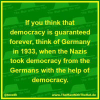 If you think that democracy is guaranteed forever