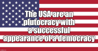 The USA are an plutocracy with a successful appearance of a democracy